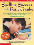 Spelling Success in the Early Grades A Yearlong Plan to Teach Spelling Effectively in K-2 St...