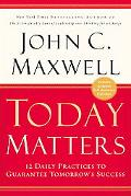 Today Matters 12 Daily Practices to Guarantee Tomorrow's Success
