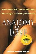Anatomy of Love A Natural History of Mating, Marriage, and Why We Stray