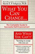 What You Can Change... and What You Can't The Complete Guide to Successful Self-Improvement ...