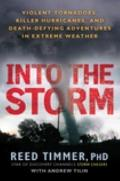 Into the Storm : Violent Tornadoes, Killer Hurricanes, and Death-Defying Adventures in Extre...