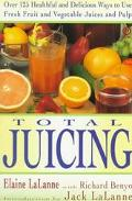Total Juicing Over 125 Healthful and Delicious Ways to Use Fresh Fruit and Vegetable Juices ...
