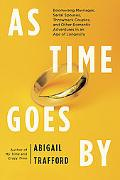 As Time Goes By: Boomerang Marriages, Serial Spouses, Throwback Couples, and Other Romantic ...