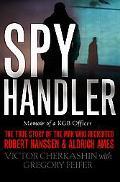 Spy Handler Memoir of a KGB Officer  The True Story of the Man Who Recruited Robert Hanssen ...