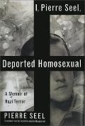I, Pierre Seel, Deported Homosexual : A Memoir of Nazi Terror