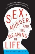 Sex, Murder, and the Meaning of Life : A Psychologist Investigates How Evolution, Cognition,...
