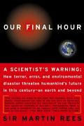OUR FINAL HOUR A Scientist's warning  How Terror, Error, and Environmental Disaster Threaten...