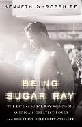 Being Sugar Ray Sugar Ray Robinson, America's Greatest Boxer and First Celebrity Athlete