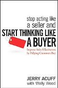 Stop Acting Like a Seller and Think Like a Buyer Improving Sales Effectiveness by Helping Cu...