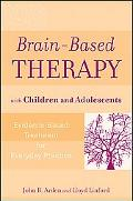 Brain-Based Therapy with Children and Adolescents: Evidence-Based Treatment for Everyday Pra...