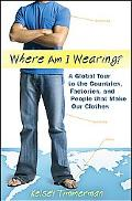 Where am I Wearing: A Global Tour to the Countries, Factories, and People that Make Our Clothes