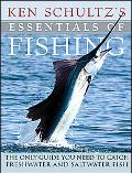 Ken Schultz's Essentials of Fishing: The Only Guide You Need to Catch Freshwater and Saltwat...