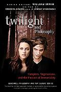 Twilight and Philosophy: Vampires, Vegetarians, and the Pursuit of Immortality (The Blackwel...