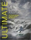 Ultimate Surfing Adventures : 100 Extraordinary Adventures in the Waves