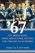 '67, the Maple Leafs, Their Sensational Victory and the End of an Empire