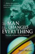 Man Who Changed Everything The Life of James Clerk Maxwell