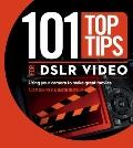 101 Top Tips for DSLR Video : Using Your Camera to Make Great Movies