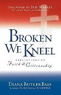 Broken We Kneel : Reflections on Faith and Citizenship