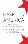 Make It in America : The Case for Re-Inventing the Economy