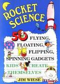Rocket Science 50 Flying, Floating, Flipping, Spinning Gadgets Kids Create Themselves