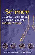 Science and Ethics of Engineering the Human Germ Line Mendel's Maze