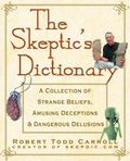 Skeptic's Dictionary A Collection of Strange Beliefs, Amusing Deceptions, and Dangerous Delu...