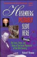 Heisenberg Probably Slept Hear The Lives, Times and Ideas of the Great Physicists of the 20t...