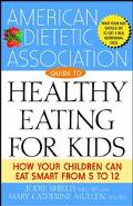 American Dietetic Association Guide to Healthy Eating for Kids How Your Children Can Eat Sma...