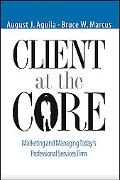 Clients at the Core Marketing and Managing Today's Professional Services Firm