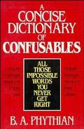 A Concise Dictionary of Confusables: All Those Impossible Words You Never Get Right - B.A. A...