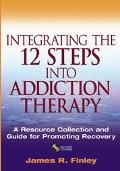 Integrating the 12 Steps into Addiction Therapy A Resource Collection and Guide for Promotin...