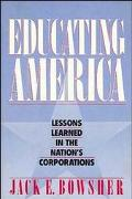 Educating America: Lessons Learned in the Nation's Corporations - Jack E. Bowsher - Hardcover