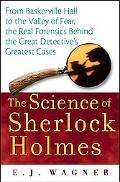 Science of Sherlock Holmes From Baskerville Hall to the Valley of Fear, the Real Forensics Behind the Great Detective's Greatest Cases