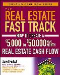Real Estate Fast Track How to Create a $5,000 to $50,000 Per Month Real Estate Cash Flow