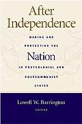 After Independence Making And Protecting the Nation in Postcolonial & Postcommunist States