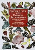 Shoes, Hats and Fashion Accessories A Pictorial Archive 1850-1940