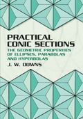 Practical Conic Sections The Geometric Properties of Ellipses, Parabolas and Hyperbolas