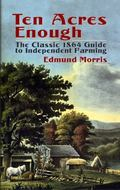 Ten Acres Enough The Classic 1864 Guide to Independent Farming