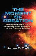 Moment Of Creation Big Bang Physics From Before The First Millisecond To The Present Universe