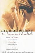Aromatherapy for Lovers and Dreamers: Nuture Your Dreams, Enhance Intimate Relationships, an...