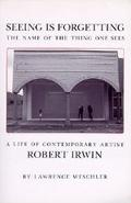 Seeing Is Forgetting the Name of the Thing One Sees A Life of Contemporary Artist Robert Irwin