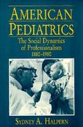 American Pediatrics: The Social Dynamics of Professionalism, 1880-1980