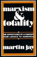 Marxism And Totality The Adventures of a Concept from Lukacs to Habermas