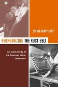 Reorganizing the Rust Belt An Inside Study of the American Labor Movement