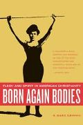 Born Again Bodies Flesh and Spirit in American Christianity