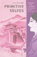 Primitive Selves : Koreana in the Japanese Colonial Gaze, 1910-1945