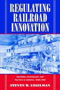 Regulating Railroad Innovation Business, Technology, and Politics in America, 1840-1920