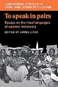 To Speak in Pairs Essays on the Ritual Languages of Eastern Indonesia