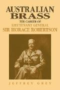 Australian Brass: The Career of Lieutenant General Sir Horace Robertson