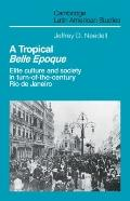 A Tropical Belle Epoque: Elite Culture and Society in Turn-of-the-Century Rio de Janeiro (Ca...